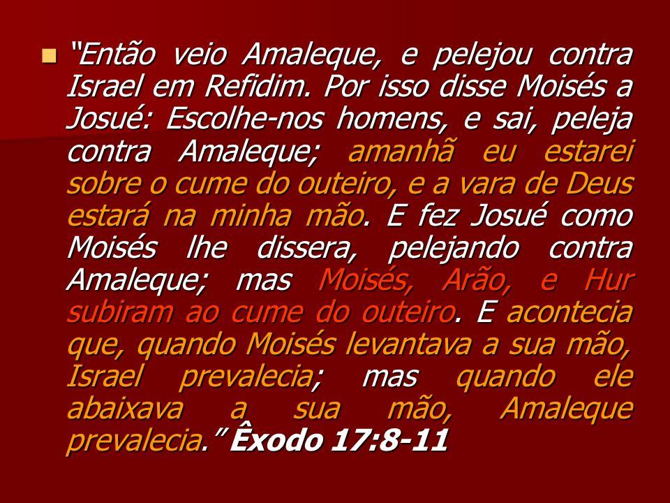 Então veio Amaleque, e pelejou contra Israel em Refidim. Por isso disse Moisés a Josué: Escolhe-nos homens, e sai, peleja contra Amaleque; amanhã eu e