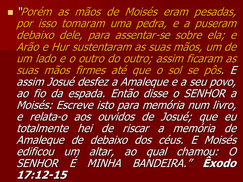 Porém as mãos de Moisés eram pesadas, por isso tomaram uma pedra, e a puseram debaixo dele, para assentar-se sobre ela; e Arão e Hur sustentaram as su