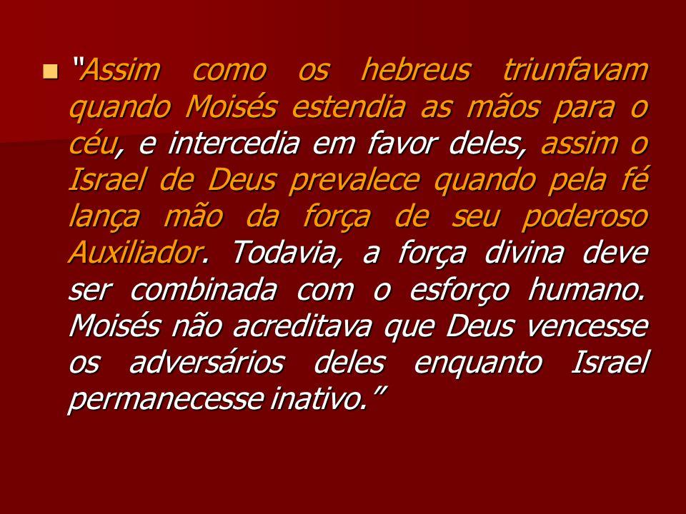 Assim como os hebreus triunfavam quando Moisés estendia as mãos para o céu, e intercedia em favor deles, assim o Israel de Deus prevalece quando pela
