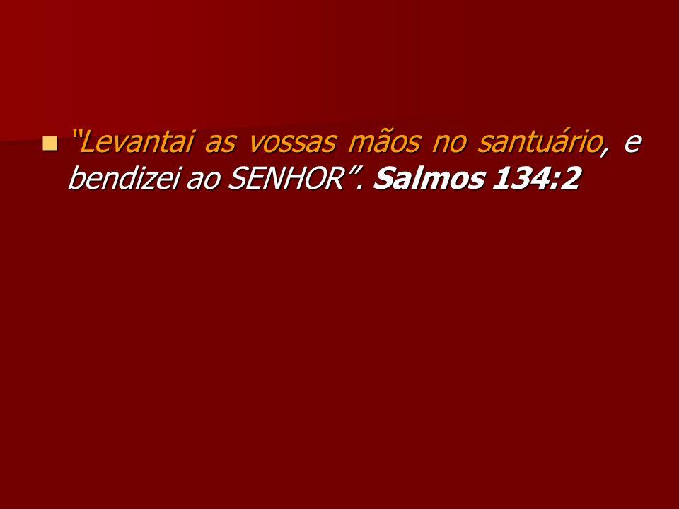 Levantai as vossas mãos no santuário, e bendizei ao SENHOR. Salmos 134:2 Levantai as vossas mãos no santuário, e bendizei ao SENHOR. Salmos 134:2