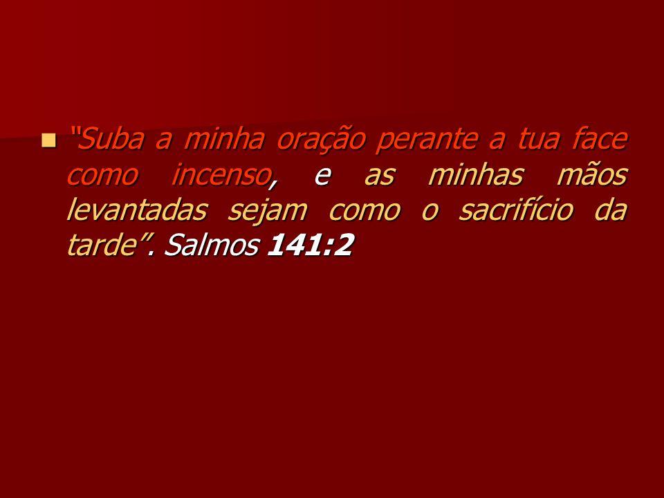 Suba a minha oração perante a tua face como incenso, e as minhas mãos levantadas sejam como o sacrifício da tarde. Salmos 141:2 Suba a minha oração pe