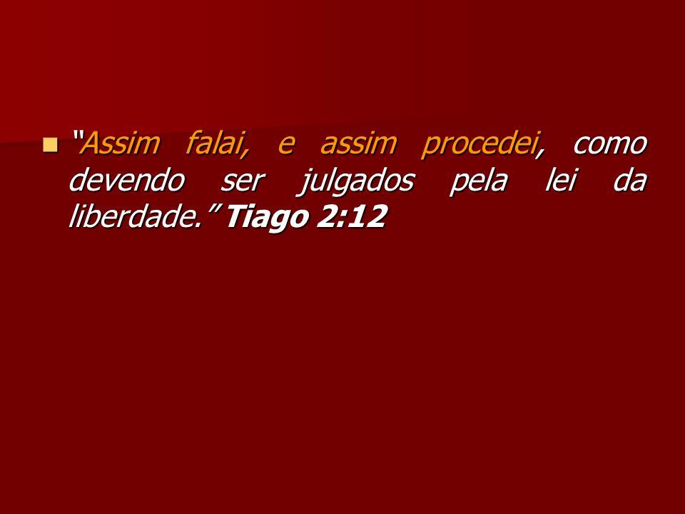 Assim falai, e assim procedei, como devendo ser julgados pela lei da liberdade. Tiago 2:12Assim falai, e assim procedei, como devendo ser julgados pel