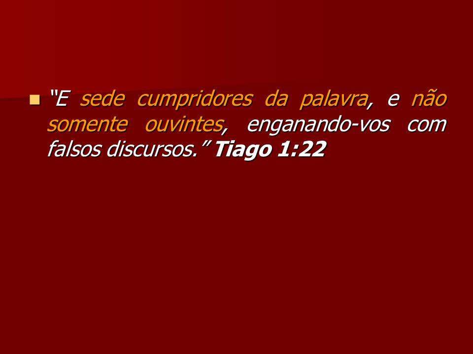 E sede cumpridores da palavra, e não somente ouvintes, enganando-vos com falsos discursos. Tiago 1:22 E sede cumpridores da palavra, e não somente ouv