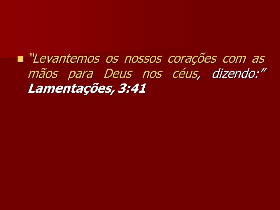 Levantemos os nossos corações com as mãos para Deus nos céus, dizendo: Lamentações, 3:41 Levantemos os nossos corações com as mãos para Deus nos céus,