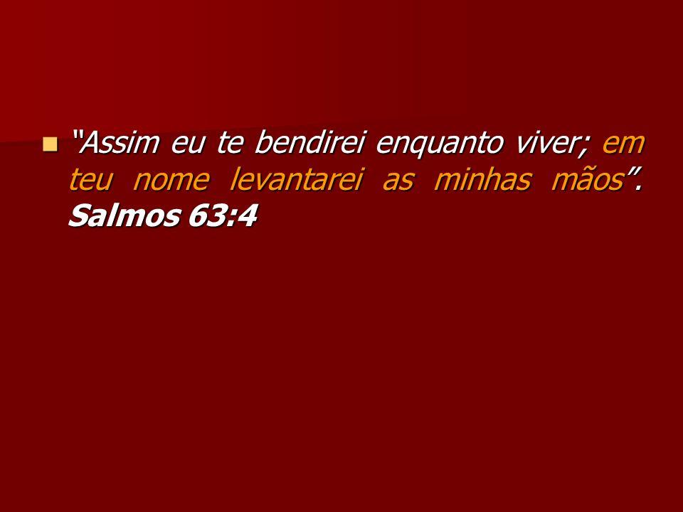 Assim eu te bendirei enquanto viver; em teu nome levantarei as minhas mãos. Salmos 63:4 Assim eu te bendirei enquanto viver; em teu nome levantarei as