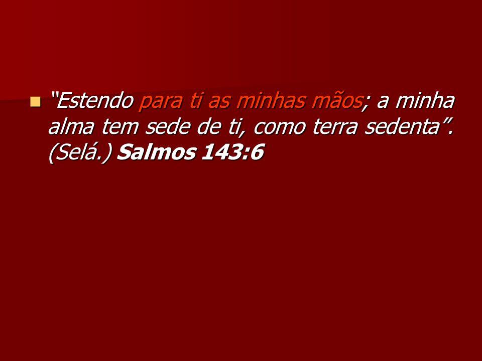 Estendo para ti as minhas mãos; a minha alma tem sede de ti, como terra sedenta. (Selá.) Salmos 143:6 Estendo para ti as minhas mãos; a minha alma tem