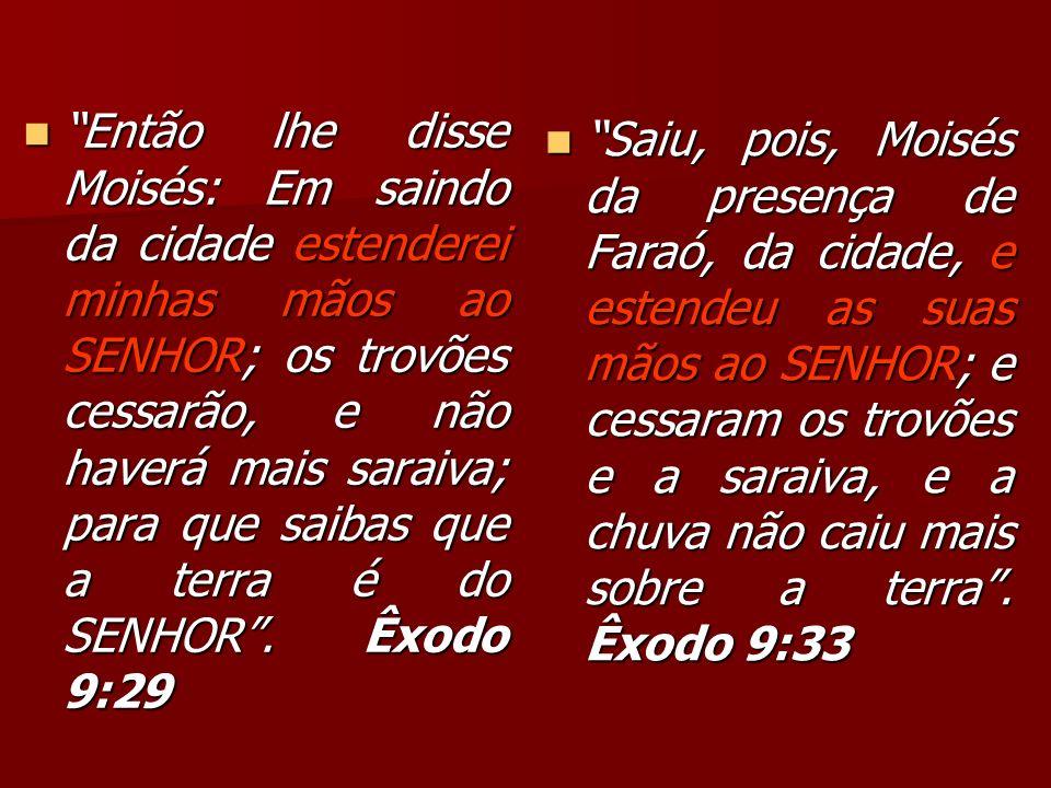 Então lhe disse Moisés: Em saindo da cidade estenderei minhas mãos ao SENHOR; os trovões cessarão, e não haverá mais saraiva; para que saibas que a te