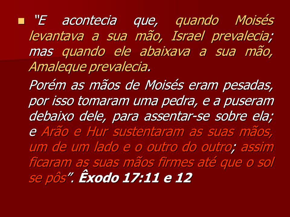 E acontecia que, quando Moisés levantava a sua mão, Israel prevalecia; mas quando ele abaixava a sua mão, Amaleque prevalecia. E acontecia que, quando