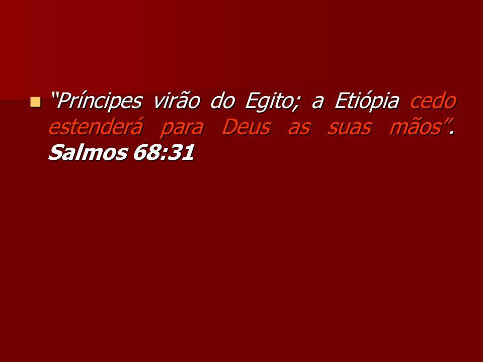 Príncipes virão do Egito; a Etiópia cedo estenderá para Deus as suas mãos. Salmos 68:31 Príncipes virão do Egito; a Etiópia cedo estenderá para Deus a