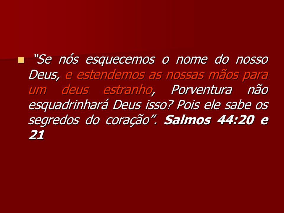 Se nós esquecemos o nome do nosso Deus, e estendemos as nossas mãos para um deus estranho, Porventura não esquadrinhará Deus isso? Pois ele sabe os se