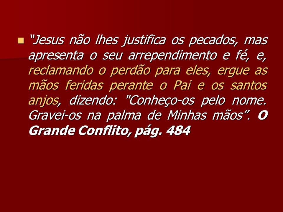 Jesus não lhes justifica os pecados, mas apresenta o seu arrependimento e fé, e, reclamando o perdão para eles, ergue as mãos feridas perante o Pai e