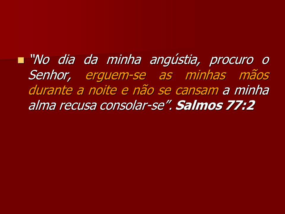 No dia da minha angústia, procuro o Senhor, erguem-se as minhas mãos durante a noite e não se cansam a minha alma recusa consolar-se. Salmos 77:2 No d