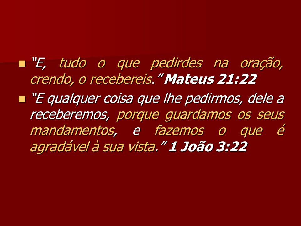 E, tudo o que pedirdes na oração, crendo, o recebereis. Mateus 21:22 E, tudo o que pedirdes na oração, crendo, o recebereis. Mateus 21:22 E qualquer c