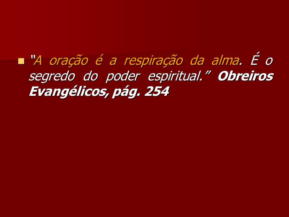 A oração é a respiração da alma. É o segredo do poder espiritual. Obreiros Evangélicos, pág. 254A oração é a respiração da alma. É o segredo do poder