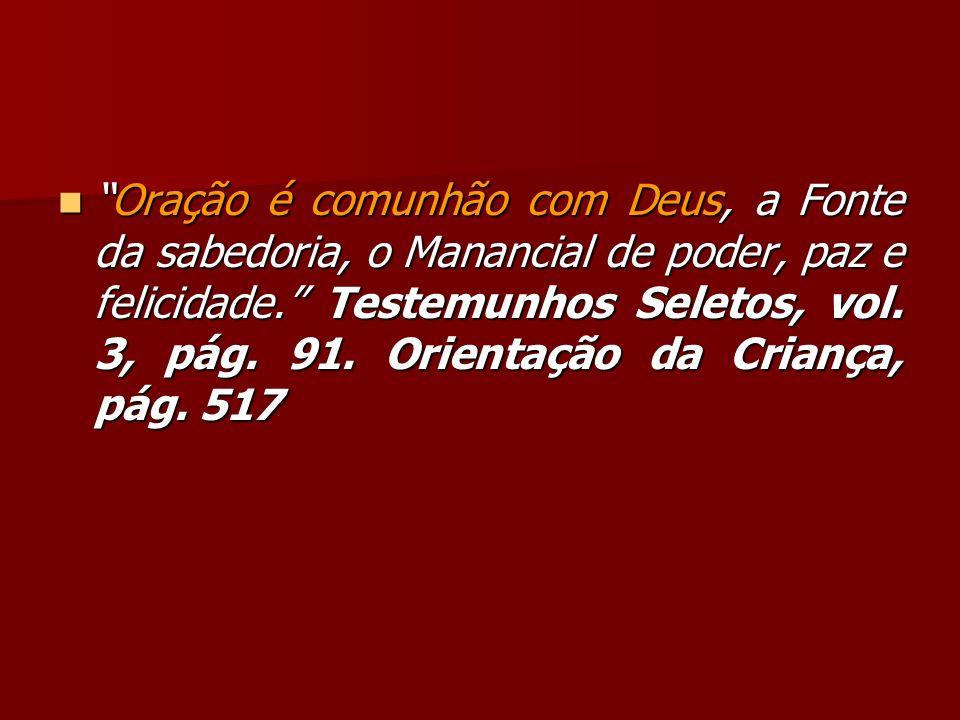 Oração é comunhão com Deus, a Fonte da sabedoria, o Manancial de poder, paz e felicidade. Testemunhos Seletos, vol. 3, pág. 91. Orientação da Criança,