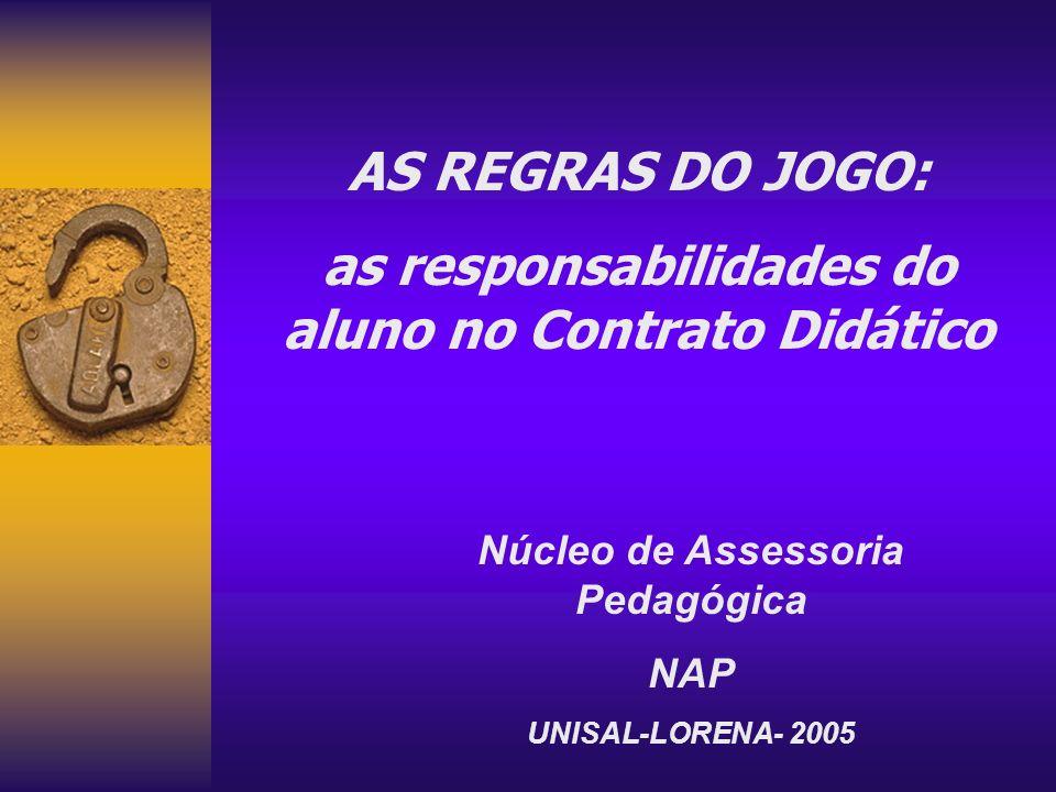 AS REGRAS DO JOGO: as responsabilidades do aluno no Contrato Didático Núcleo de Assessoria Pedagógica NAP UNISAL-LORENA- 2005