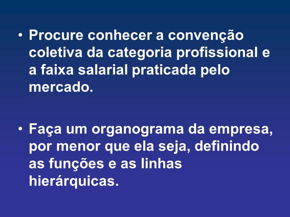 Procure conhecer a convenção coletiva da categoria profissional e a faixa salarial praticada pelo mercado. Faça um organograma da empresa, por menor q