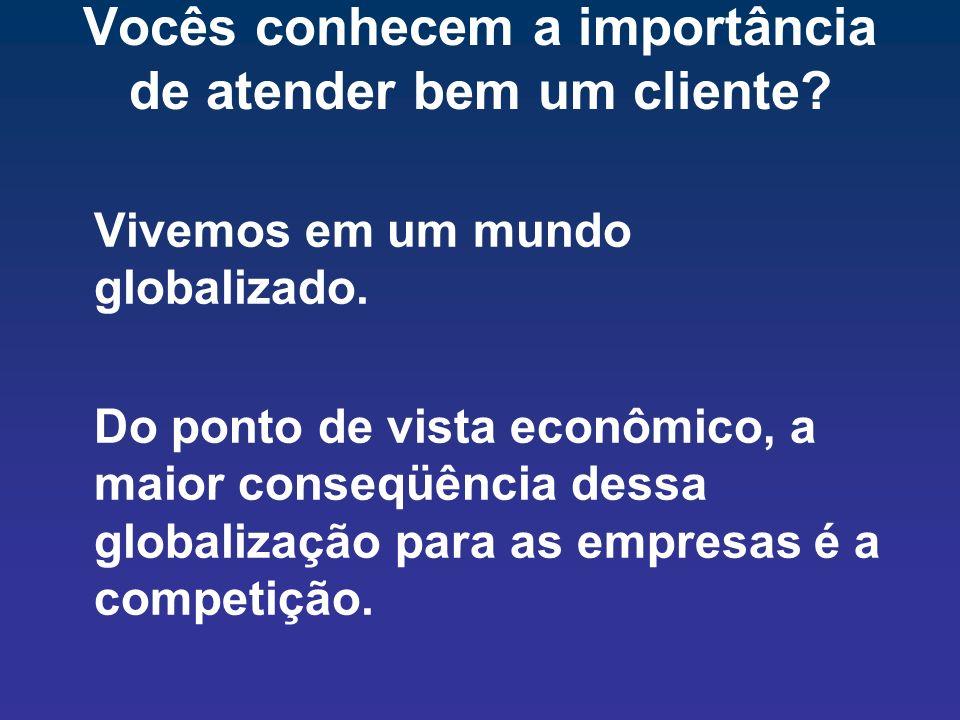 Vocês conhecem a importância de atender bem um cliente? Vivemos em um mundo globalizado. Do ponto de vista econômico, a maior conseqüência dessa globa