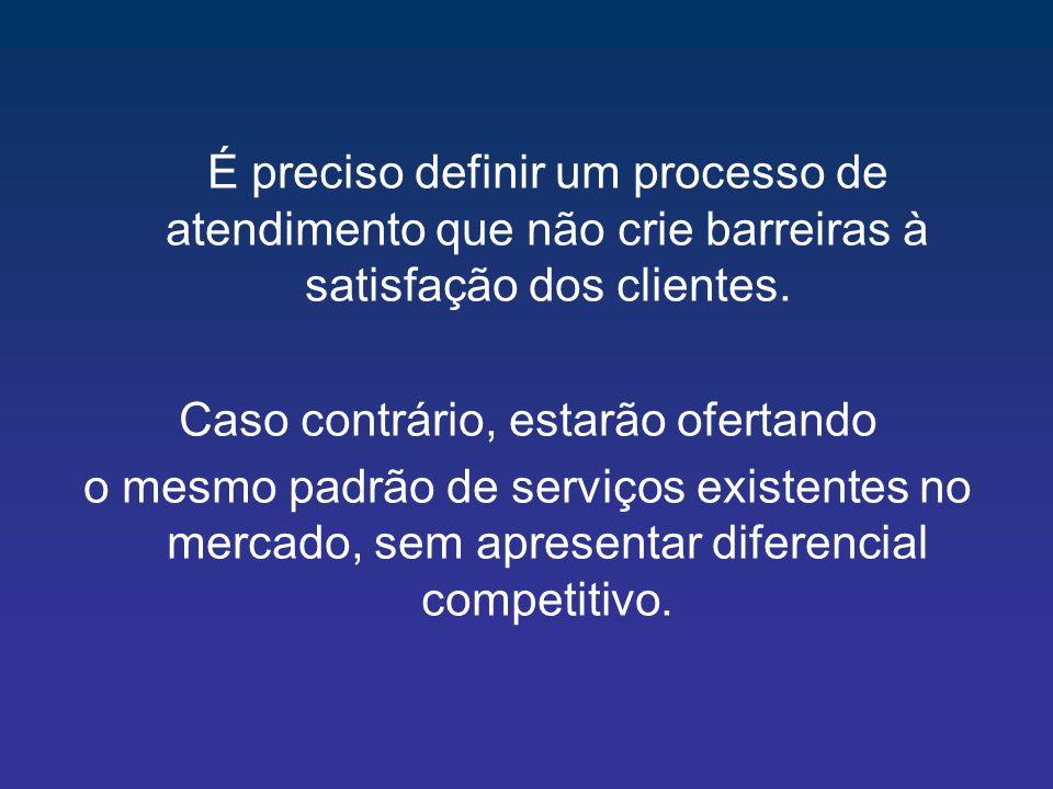 É preciso definir um processo de atendimento que não crie barreiras à satisfação dos clientes. Caso contrário, estarão ofertando o mesmo padrão de ser