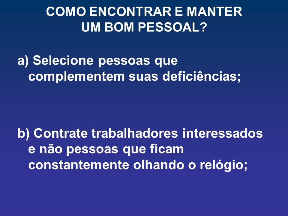COMO ENCONTRAR E MANTER UM BOM PESSOAL? a) Selecione pessoas que complementem suas deficiências; b) Contrate trabalhadores interessados e não pessoas