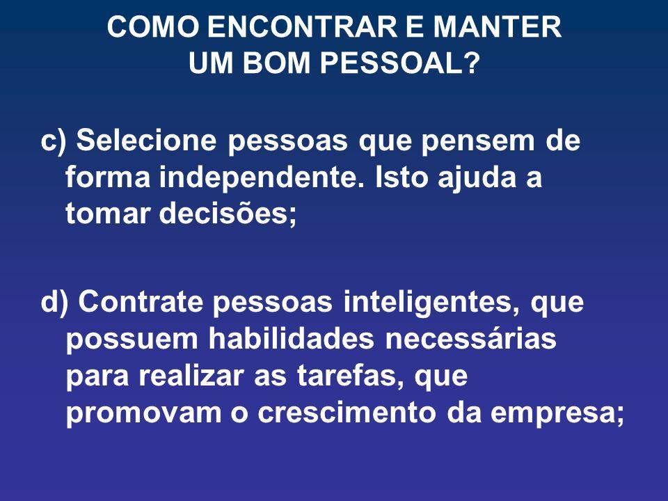 COMO ENCONTRAR E MANTER UM BOM PESSOAL? c) Selecione pessoas que pensem de forma independente. Isto ajuda a tomar decisões; d) Contrate pessoas inteli