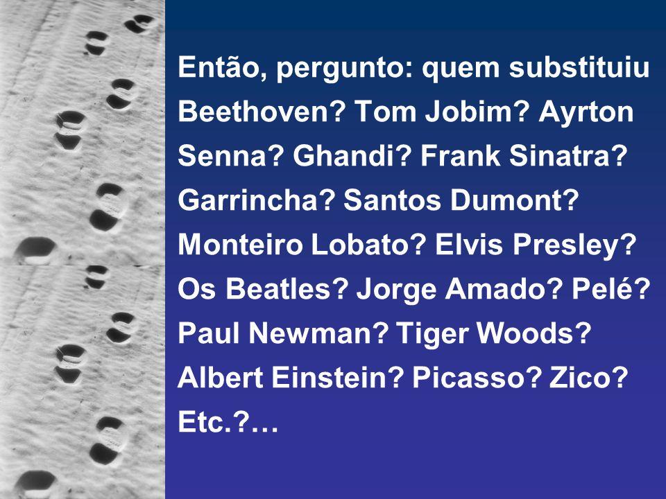 Então, pergunto: quem substituiu Beethoven? Tom Jobim? Ayrton Senna? Ghandi? Frank Sinatra? Garrincha? Santos Dumont? Monteiro Lobato? Elvis Presley?