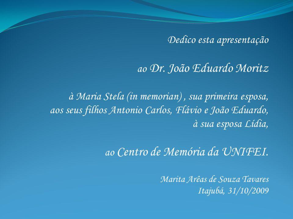 Dedico esta apresentação ao Dr. João Eduardo Moritz à Maria Stela (in memorian), sua primeira esposa, aos seus filhos Antonio Carlos, Flávio e João Ed