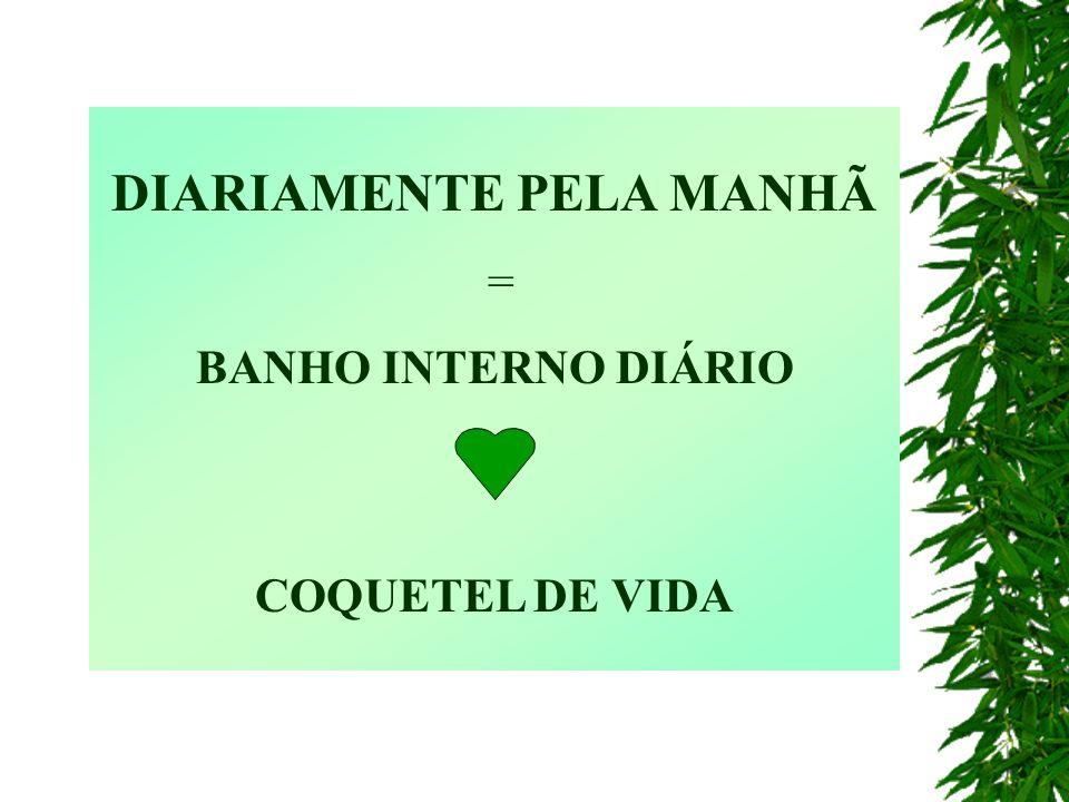 DIARIAMENTE PELA MANHÃ = BANHO INTERNO DIÁRIO COQUETEL DE VIDA