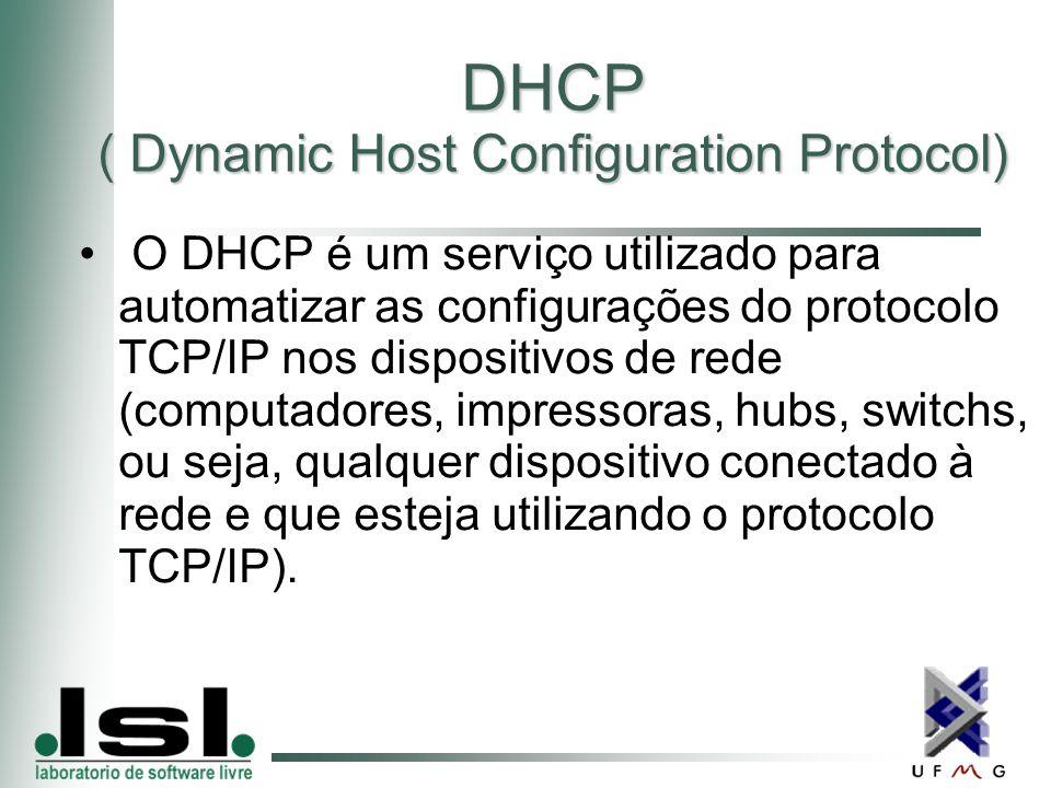 DHCP ( Dynamic Host Configuration Protocol) O DHCP é um serviço utilizado para automatizar as configurações do protocolo TCP/IP nos dispositivos de rede (computadores, impressoras, hubs, switchs, ou seja, qualquer dispositivo conectado à rede e que esteja utilizando o protocolo TCP/IP).