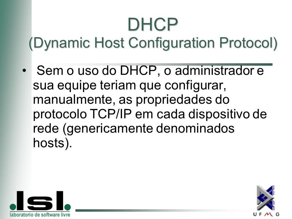DHCP (Dynamic Host Configuration Protocol) Sem o uso do DHCP, o administrador e sua equipe teriam que configurar, manualmente, as propriedades do protocolo TCP/IP em cada dispositivo de rede (genericamente denominados hosts).