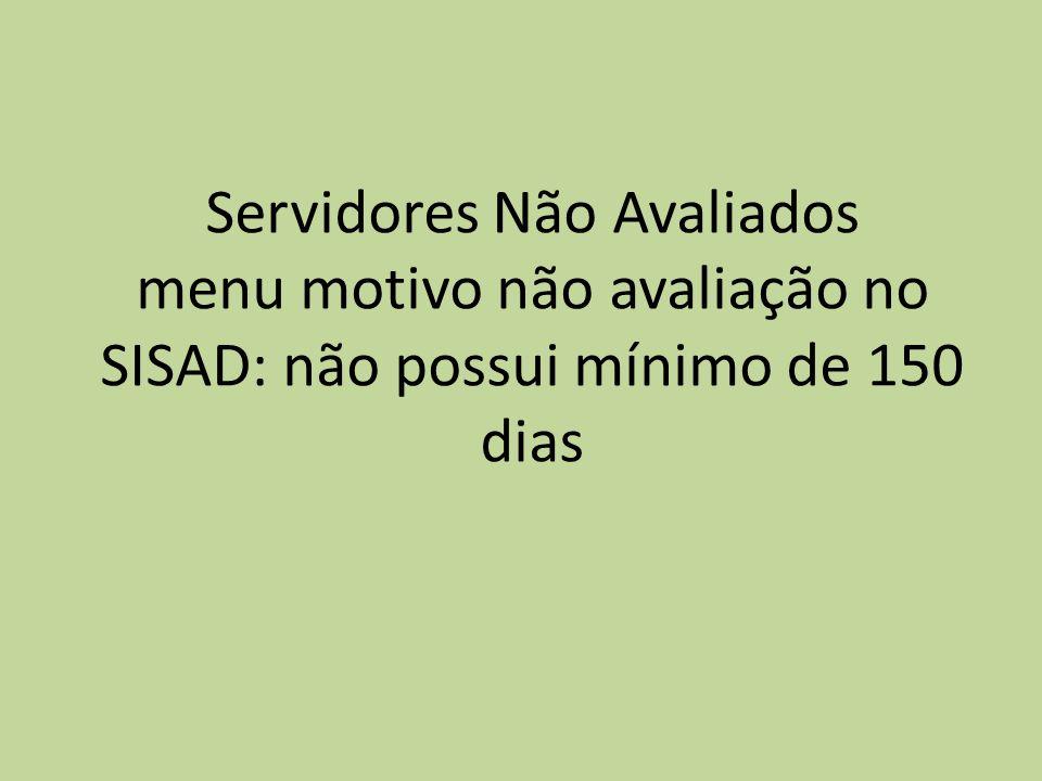 Servidores Não Avaliados menu motivo não avaliação no SISAD: não possui mínimo de 150 dias