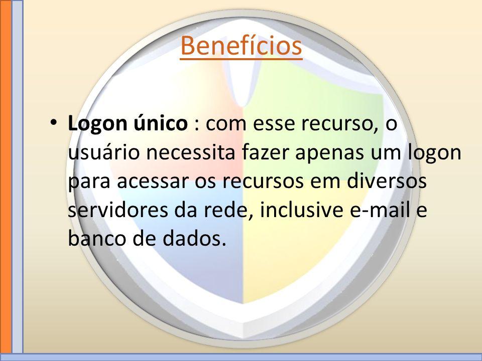 Benefícios Logon único : com esse recurso, o usuário necessita fazer apenas um logon para acessar os recursos em diversos servidores da rede, inclusiv