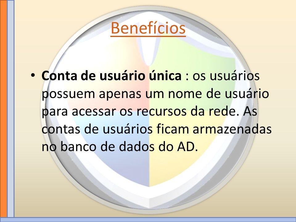 Benefícios Conta de usuário única : os usuários possuem apenas um nome de usuário para acessar os recursos da rede. As contas de usuários ficam armaze