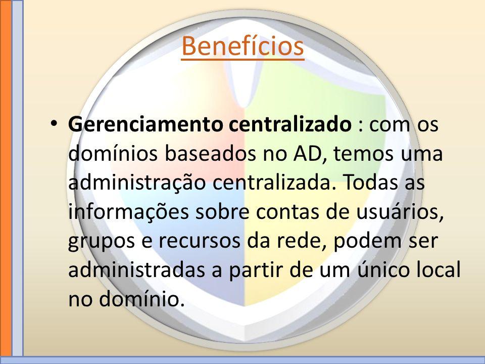 Benefícios Gerenciamento centralizado : com os domínios baseados no AD, temos uma administração centralizada. Todas as informações sobre contas de usu
