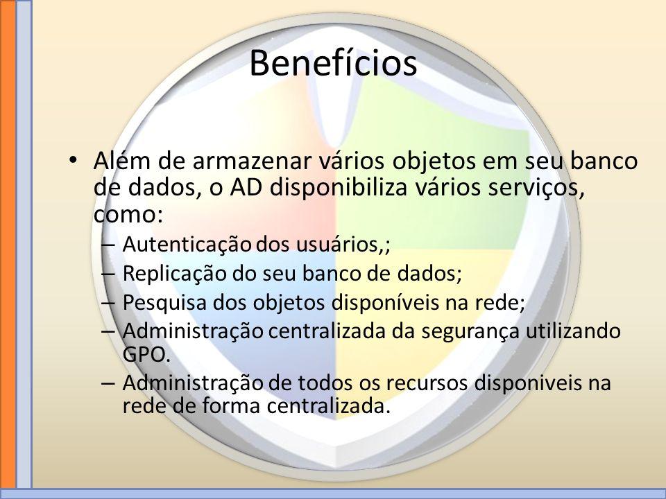 Benefícios Além de armazenar vários objetos em seu banco de dados, o AD disponibiliza vários serviços, como: – Autenticação dos usuários,; – Replicaçã