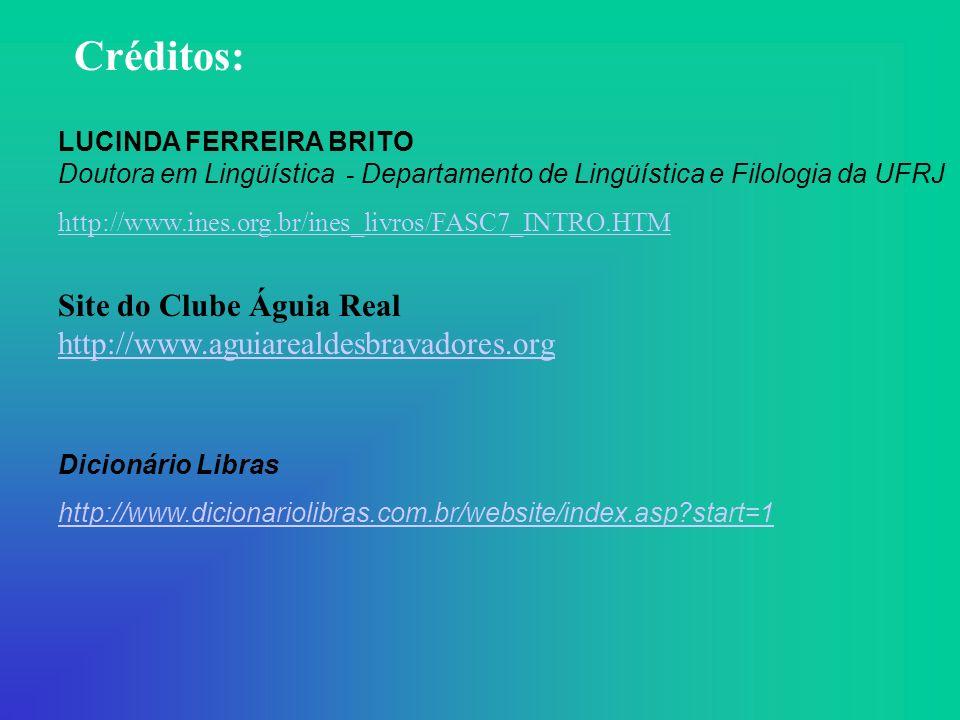 Créditos: LUCINDA FERREIRA BRITO Doutora em Lingüística - Departamento de Lingüística e Filologia da UFRJ http://www.ines.org.br/ines_livros/FASC7_INTRO.HTM Site do Clube Águia Real http://www.aguiarealdesbravadores.org http://www.aguiarealdesbravadores.org Dicionário Libras http://www.dicionariolibras.com.br/website/index.asp?start=1