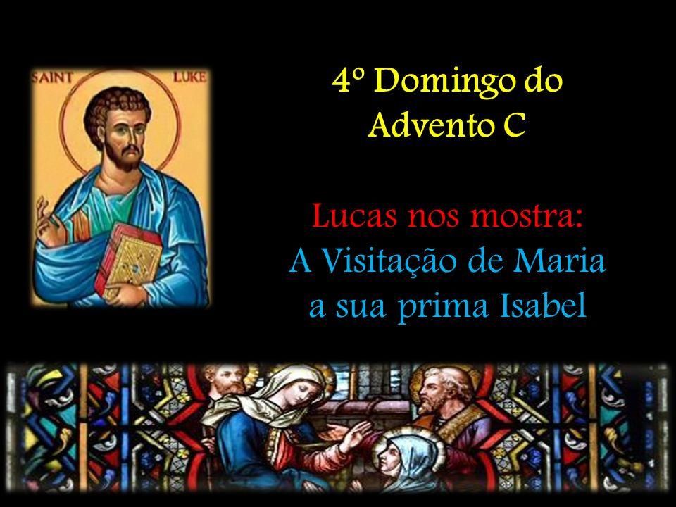 4º Domingo do Advento C Lucas nos mostra: A Visitação de Maria a sua prima Isabel