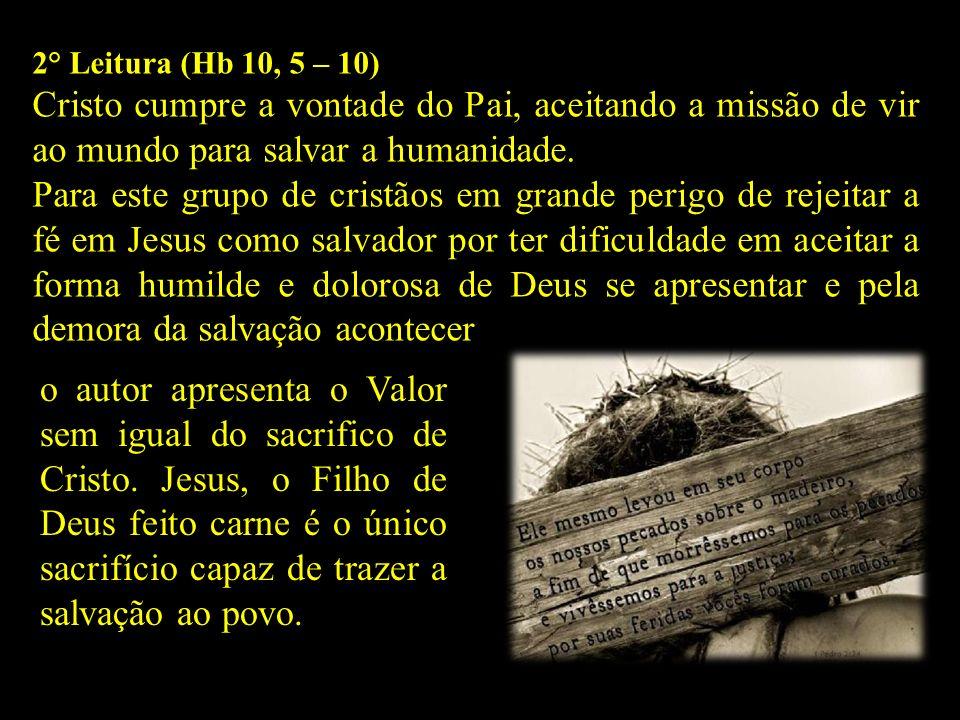 2° Leitura (Hb 10, 5 – 10) Cristo cumpre a vontade do Pai, aceitando a missão de vir ao mundo para salvar a humanidade. Para este grupo de cristãos em