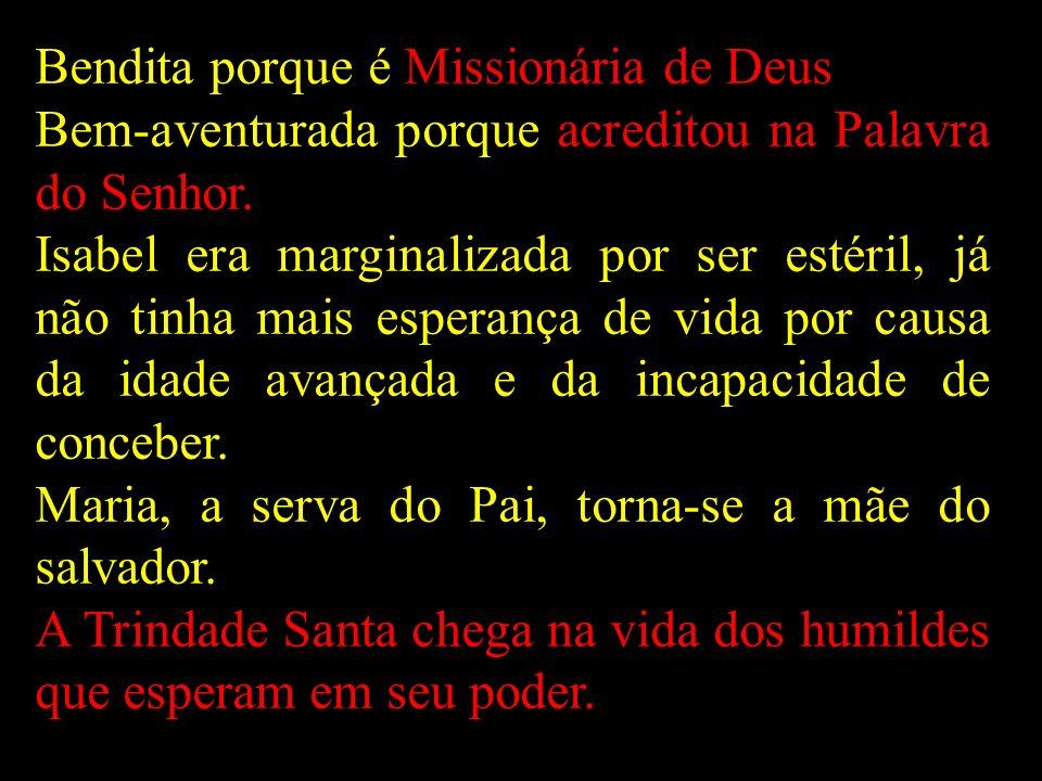 Bendita porque é Missionária de Deus Bem-aventurada porque acreditou na Palavra do Senhor. Isabel era marginalizada por ser estéril, já não tinha mais