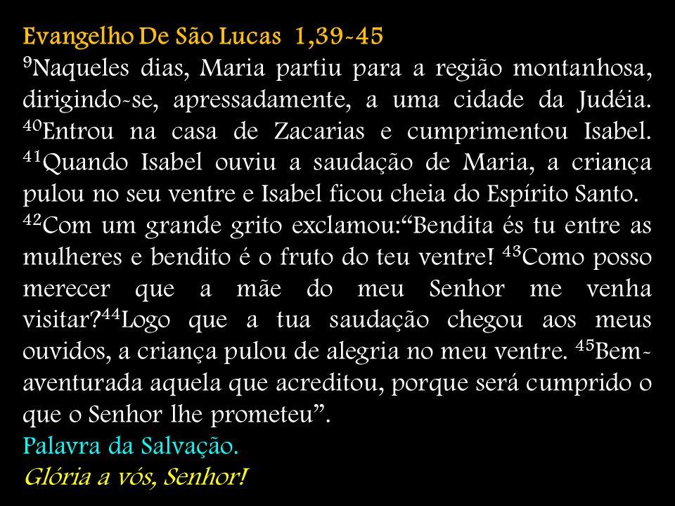 Evangelho De São Lucas 1,39-45 9 Naqueles dias, Maria partiu para a região montanhosa, dirigindo-se, apressadamente, a uma cidade da Judéia. 40 Entrou