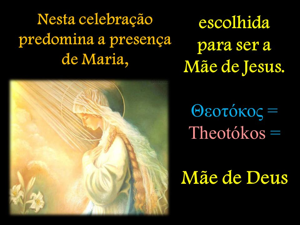 Nesta celebração predomina a presença de Maria, escolhida para ser a Mãe de Jesus. Θεοτόκος = Theotókos = Mãe de Deus