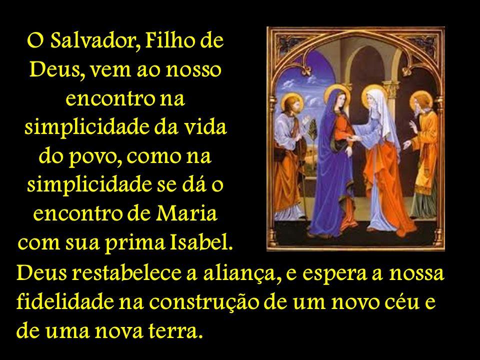 O Salvador, Filho de Deus, vem ao nosso encontro na simplicidade da vida do povo, como na simplicidade se dá o encontro de Maria com sua prima Isabel.