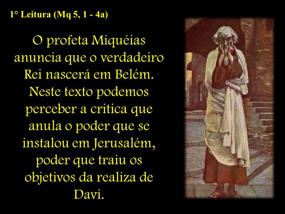 1° Leitura (Mq 5, 1 - 4a) O profeta Miquéias anuncia que o verdadeiro Rei nascerá em Belém. Neste texto podemos perceber a critica que anula o poder q