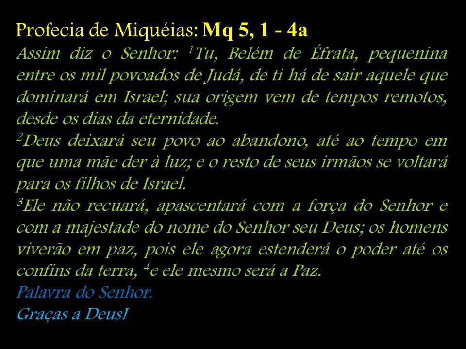 Profecia de Miquéias: Mq 5, 1 - 4a Assim diz o Senhor: 1 Tu, Belém de Éfrata, pequenina entre os mil povoados de Judá, de ti há de sair aquele que dom