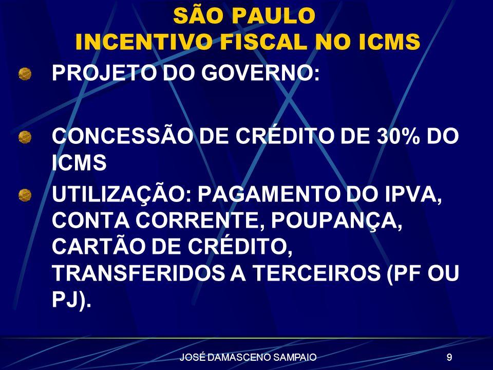 JOSÉ DAMASCENO SAMPAIO9 SÃO PAULO INCENTIVO FISCAL NO ICMS PROJETO DO GOVERNO: CONCESSÃO DE CRÉDITO DE 30% DO ICMS UTILIZAÇÃO: PAGAMENTO DO IPVA, CONT