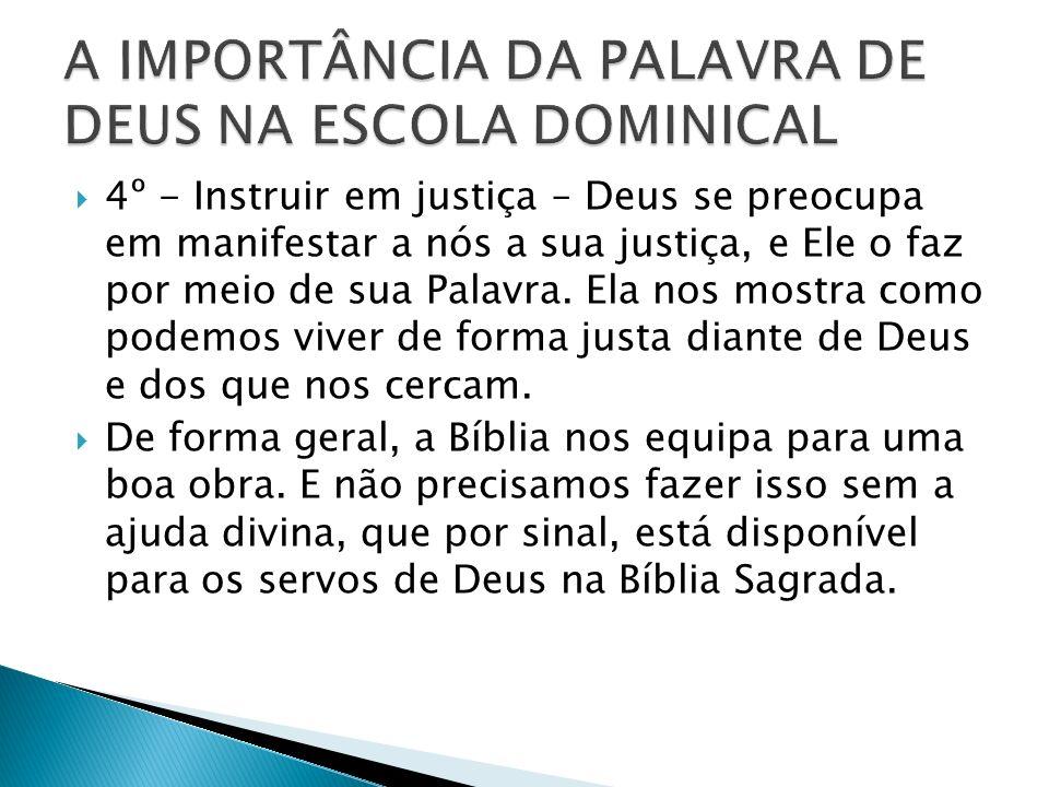 4º - Instruir em justiça – Deus se preocupa em manifestar a nós a sua justiça, e Ele o faz por meio de sua Palavra.