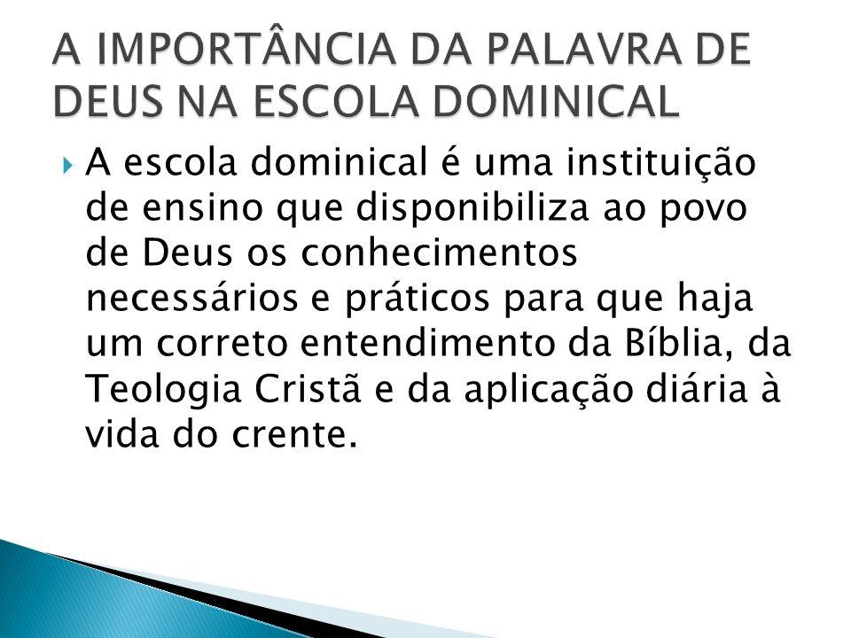 A escola dominical é uma instituição de ensino que disponibiliza ao povo de Deus os conhecimentos necessários e práticos para que haja um correto entendimento da Bíblia, da Teologia Cristã e da aplicação diária à vida do crente.