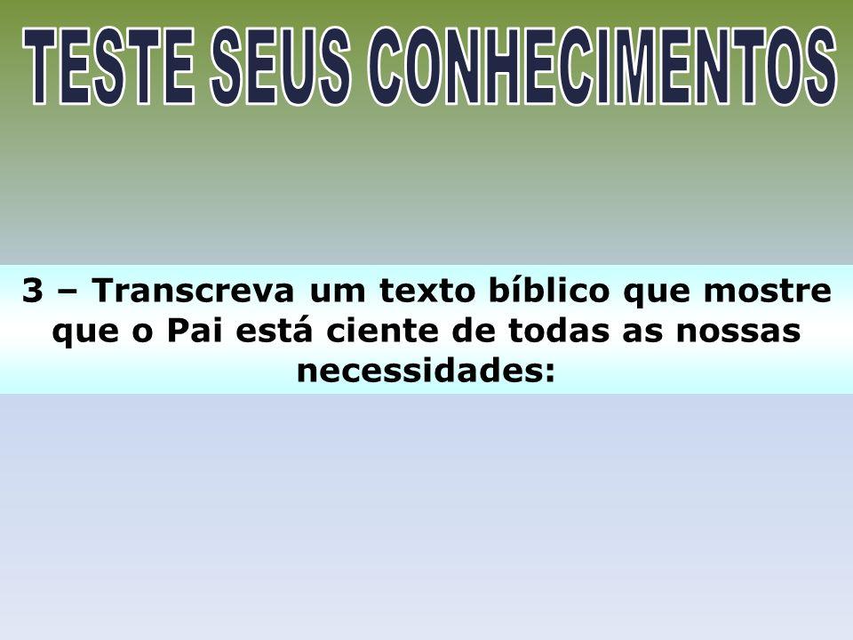 3 – Transcreva um texto bíblico que mostre que o Pai está ciente de todas as nossas necessidades: