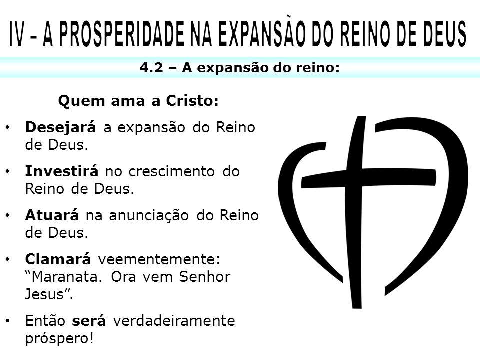 4.2 – A expansão do reino: Quem ama a Cristo: Desejará a expansão do Reino de Deus. Investirá no crescimento do Reino de Deus. Atuará na anunciação do