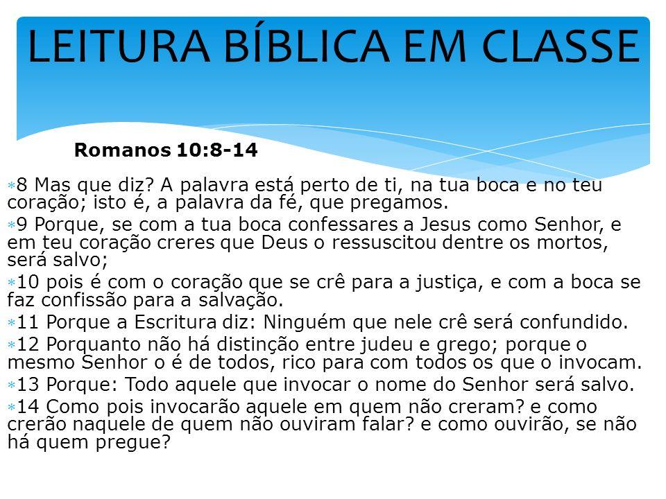 LEITURA BÍBLICA EM CLASSE Romanos 10:8-14 8 Mas que diz? A palavra está perto de ti, na tua boca e no teu coração; isto é, a palavra da fé, que pregam